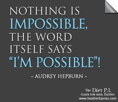 Nothing in impossible. Gotta love Audrey Hepburn!