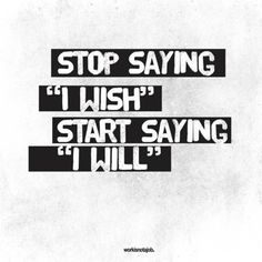 "Stop saying ""I wish"", start saying ""I will""."