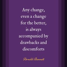 "Inspirational Quote: ""Any change, even a change for the better, is always accompanied by drawbacks and discomforts"" - Arnold Bennett"