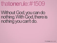 Without God, you can do nothing. With God, there is nothing you can't do.