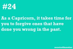 Actually, a Capricorn never forgives. They hold on to their mad longer than any other sign.