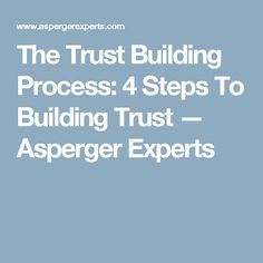 The Trust Building Process: 4 Steps To Building Trust — Asperger Experts