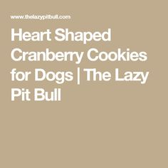 Heart Shaped Cranberry Cookies for Dogs | The Lazy Pit Bull