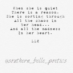 When she is quiet, there is a reason. She is sorting through all the chaos in her head...and all the madness in her heart. LLK