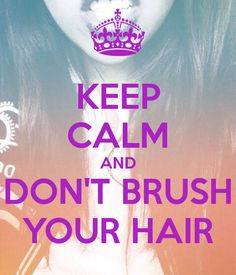 KEEP CALM AND DON'T BRUSH YOUR HAIR