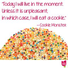 """Today I will live in the moment. Unless it is unpleasant, in which case, I will eat a cookie."" -- Cookie Monster"