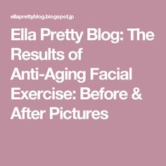 Ella Pretty Blog: The Results of Anti-Aging Facial Exercise: Before & After Pictures