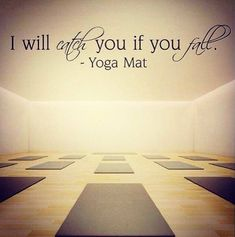 I will catch you if you fall. ~ Yoga mat
