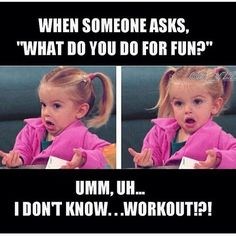 """When someone asks, 'what do you do for fun?"""" umm, uh... I don't know... workout!?! #funny"""