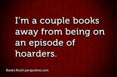 I'm a couple books away from being on an episode of hoarders! ... No, I actually passed that line a long long time ago. ;-)