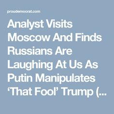 Analyst Visits Moscow And Finds Russians Are Laughing At Us As Putin Manipulates 'That Fool' Trump (VIDEO)