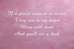 If a pisces want to be sweet, They can be an angel Mess with them And you'll see a devil Angel And Devil, Meaningful Words, Pisces, Bedroom Ideas, Loft, Names, Canning, Sweet, Quotes
