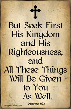 Bible Quote - Matthew But seek first His Kingdom and His Righteousness and All These Things will be Given to You as Well. Uplifting Bible Quotes, Inspirational Quotes, Keep The Faith, Faith In God, Thy Word, Word Of God, Christian Quotes, Christian Faith, Favorite Bible Verses
