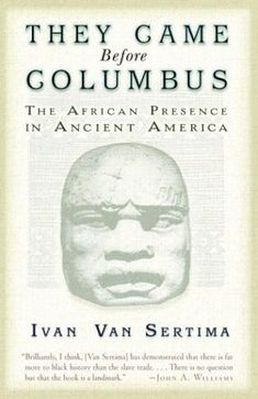 "They Came Before Columbus (Paperback)  Remember when you learned that Christopher Columbus ""discovered"" the New World. Well, that was a bold-faced lie. The ""New World"" was quite old to the natives who had lived there for centuries. Futhermore, this book by the renowned Ivan Van Sertima explores the evidence that ancient Africans had arrived in the Americas long before the Spanish. An excellent resource for students of history, young and old."