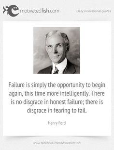 Failure is simply the opportunity to begin again, this time more intelligently. There is no disgrace in honest failure; there is disgrace in fearing to fail. (Henry Ford)