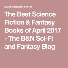 The Best Science Fiction & Fantasy Books of April 2017 - The B&N Sci-Fi and Fantasy Blog