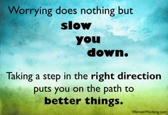Worrying does nothing but slow you down!