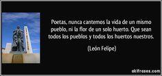 Poetas, nunca cantemos / la vida de un mismo pueblo, / ni la flor de un solo huerto. /Que sean todos los pueblos / y todos los huertos nuestros. (León Felipe)