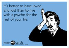 Funny Breakup Ecard: It's better to have loved and lost than to live with a psycho for the rest of your life.