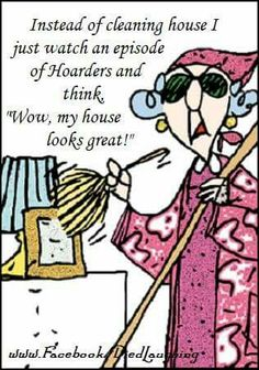 """Instead of cleaning house I just watch an episode of Hoarders and think """"WOW, My House Looks GREAT!"""""""