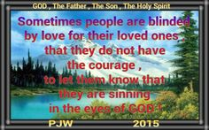 Sometimes people are blinded by love for their loved ones , that they do not have the courage , to let them know that they are sinning in the eyes of GOD !