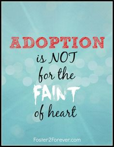 Adoption is not for the faint of heart! Great quote. So true!