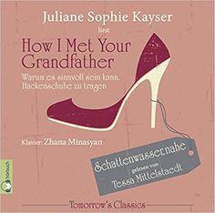 Juliane Sophie Kayser - How I Met Your Grandfather: Oder warum es sinnvoll sein kann, Hackenschuhe zu tragen