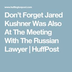 Don't Forget Jared Kushner Was Also At The Meeting With The Russian Lawyer | HuffPost