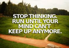 Running Matters #183: Stop thinking. Run until your mind can't keep up anymore.