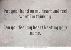 Put your hand on my heart and feel what I'm thinking.  Can you feel my heart beating your name.