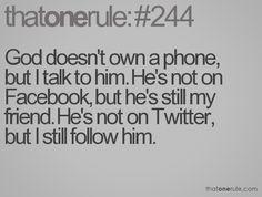 God doesn't own a phone, but I talk to him. He's not on Facebook, but he's still my friend. He's not on Twitter, but I still follow him.
