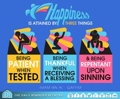Happiness is attained by three things:  1. Being patient when tested, 2. being thankful when receiving a blessing, 3. and being repentant upon sinning.  [Imam Ibn Al Qayyim (may Allah have mercy on him)]