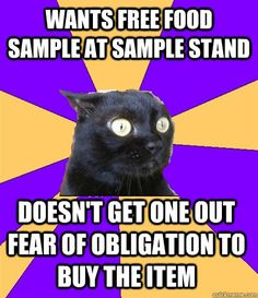 Anxiety Cat: Wants free food sample at sample stand. Doesn't get one out of fear of obligation to buy the item.