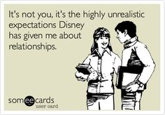 It's not you, it's the highly unrealistic expectations Disney has given me about relationships.