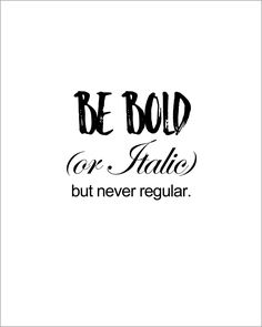 BE BOLD (or Italic) but never regular.