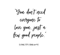 LIFE QUOTE : You dont need everyone to love you just a few good people.