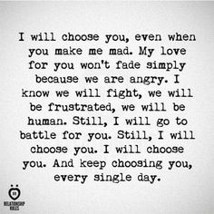 I will choose you, even when you make me mad. My love for you won't fade simply because we are angry. I Know we will fight, we will be frustrated, we will be human. Still, I will go to battle for you. Still, I will choose you. I will choose you. And Keep choosing you, .. every single day. © - iFunny :)