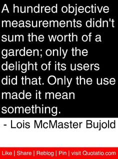 A hundred objective measurements didn't sum the worth of a garden; only the delight of its users did that. Only the use made it mean something. - Lois McMaster Bujold #quotes #quotations
