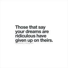 Those that say your dreams are ridiculous have given up on theirs. #quoteble