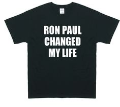 Ron Paul Changed My Life. I NEED THIS SHIRT!!!!
