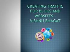 Creating Traffic for blogs and websites – Vishnu Bhagat by bhagatvishnu via authorSTREAM