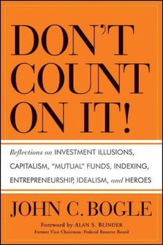 Don't Count On It!: Reflections on Investment Illusions Capitalism Mutual Funds Indexing Entrepreneurship Id...