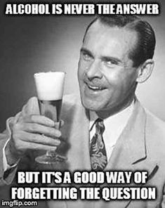 """39 Best Beer Puns And Beer Memes For National Beer Day (And, Well, Every Day) - """"Alcohol is never the answer. But it's a good way of forgetting the question. Beer Puns, Beer Memes, Beer Quotes, Beer Humor, National Beer Day, Alcohol Humor, Funny Alcohol, Alcohol Quotes, Great Jokes"""