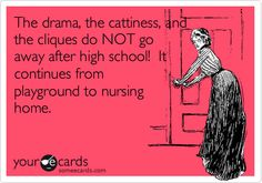 Funny Confession Ecard: The drama, the cattiness, and the cliques do NOT go away after high school! It continues from playground to nursing home.