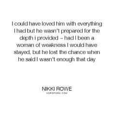 "Nikki Rowe - ""I could have loved him with everything I had but he wasn't prepared for the"". truth, hope, quotes, courage, breakup, moving-on, self-love, lost, self-worth, moving-forward, let-go, guidance, strong-woman, strong-women, love-yourself-first, empowered-women, know-your-worth, wise-women"