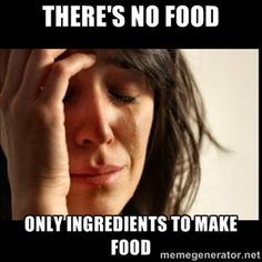 There's no food Only ingredients to make food | First world Problems II