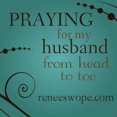 Praying for my husband from head to toe. - FREE printable from Renee Swope. Love this!