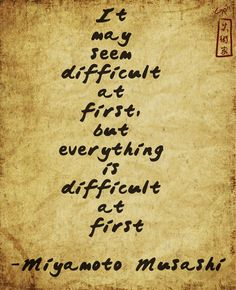 """""""It may seem difficult at first, but everything is difficult at first."""" - Miyamoto Musashi"""
