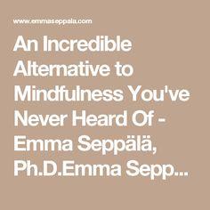 An Incredible Alternative to Mindfulness You've Never Heard Of - Emma Seppälä, Ph.D.Emma Seppälä, Ph.D.
