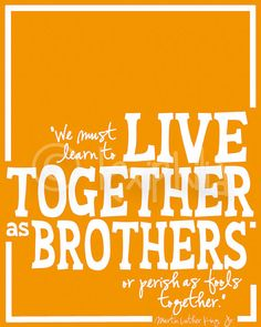 """We must learn to live together as brothers, or perish as fools together."" -Martin Luther King Jr."